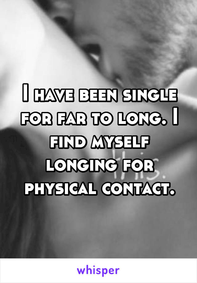 I have been single for far to long. I find myself longing for physical contact.