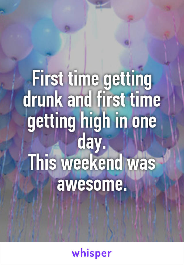 First time getting drunk and first time getting high in one day. This weekend was awesome.