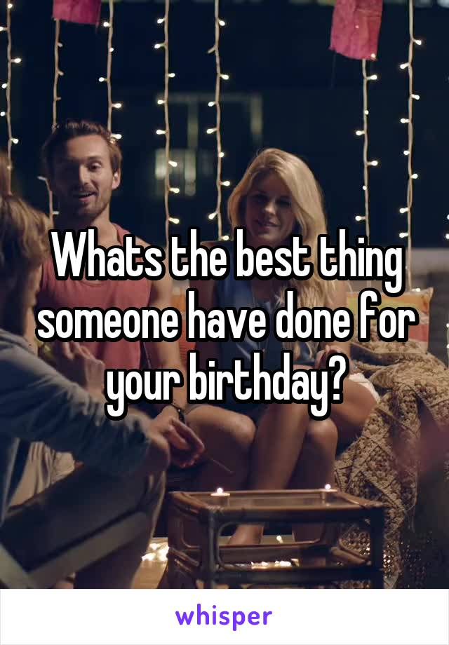 Whats the best thing someone have done for your birthday?