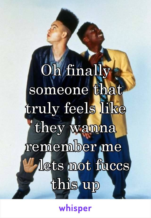 Oh finally someone that truly feels like they wanna remember me  🖖🏽lets not fuccs this up