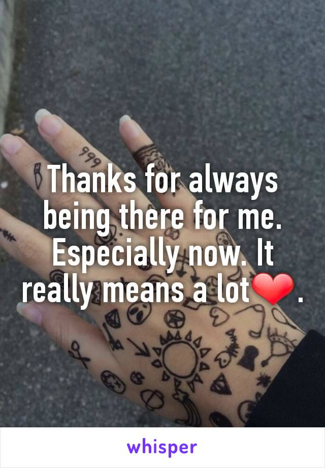 Thanks for always being there for me. Especially now. It really means a lot❤.