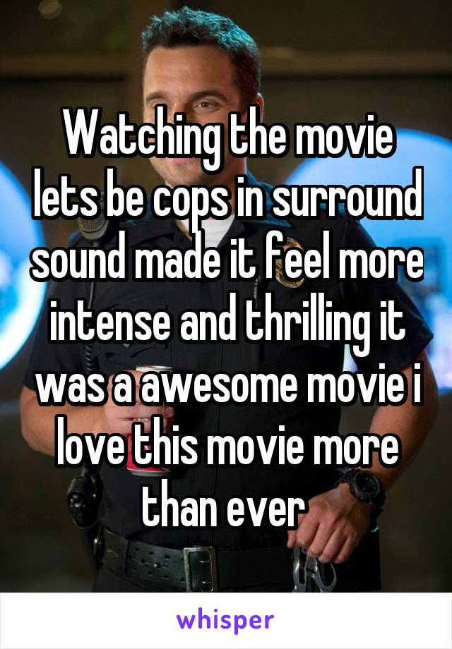 Watching the movie lets be cops in surround sound made it feel more intense and thrilling it was a awesome movie i love this movie more than ever