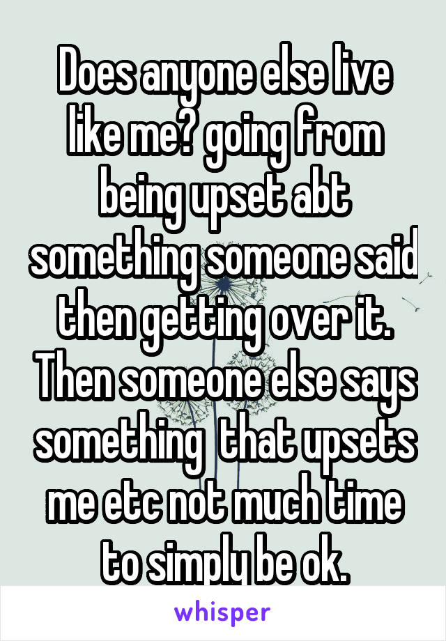 Does anyone else live like me? going from being upset abt something someone said then getting over it. Then someone else says something  that upsets me etc not much time to simply be ok.