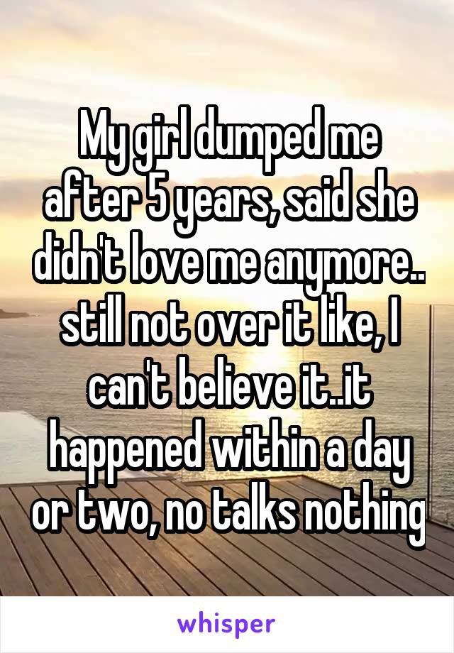 My girl dumped me after 5 years, said she didn't love me anymore.. still not over it like, I can't believe it..it happened within a day or two, no talks nothing