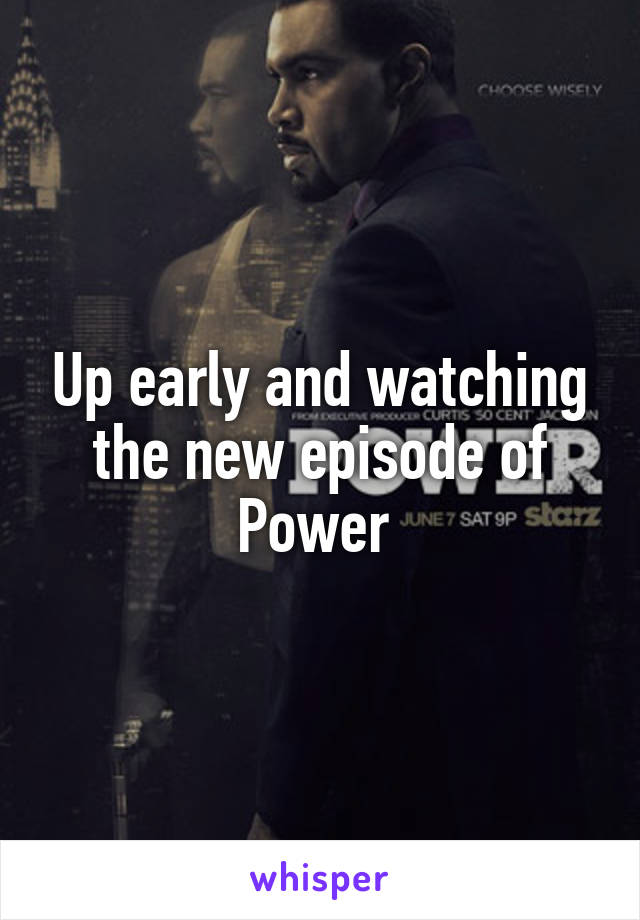 Up early and watching the new episode of Power