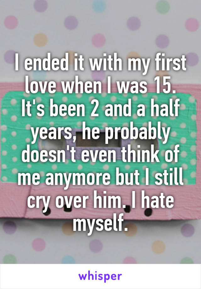I ended it with my first love when I was 15. It's been 2 and a half years, he probably doesn't even think of me anymore but I still cry over him. I hate myself.