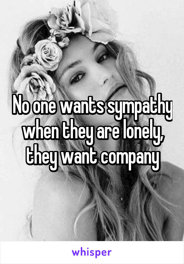 No one wants sympathy when they are lonely, they want company
