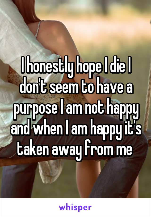 I honestly hope I die I don't seem to have a purpose I am not happy and when I am happy it's taken away from me