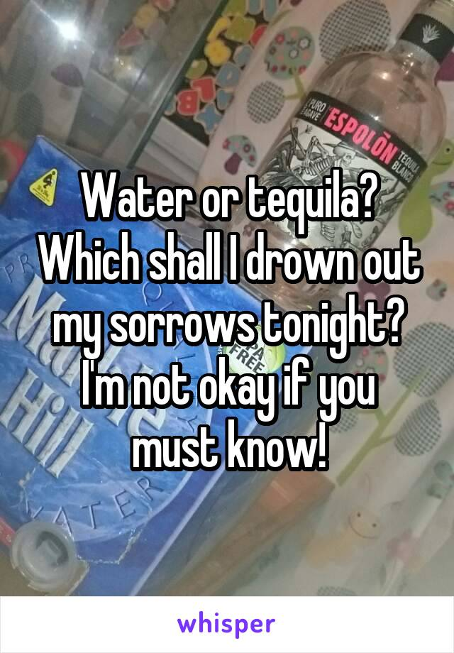 Water or tequila? Which shall I drown out my sorrows tonight? I'm not okay if you must know!