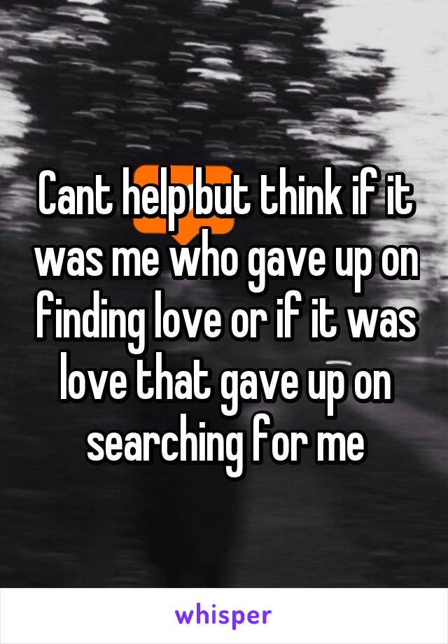 Cant help but think if it was me who gave up on finding love or if it was love that gave up on searching for me