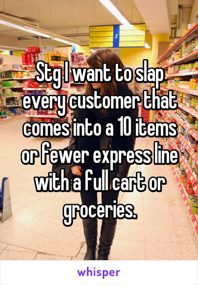 Stg I want to slap every customer that comes into a 10 items or fewer express line with a full cart or groceries.
