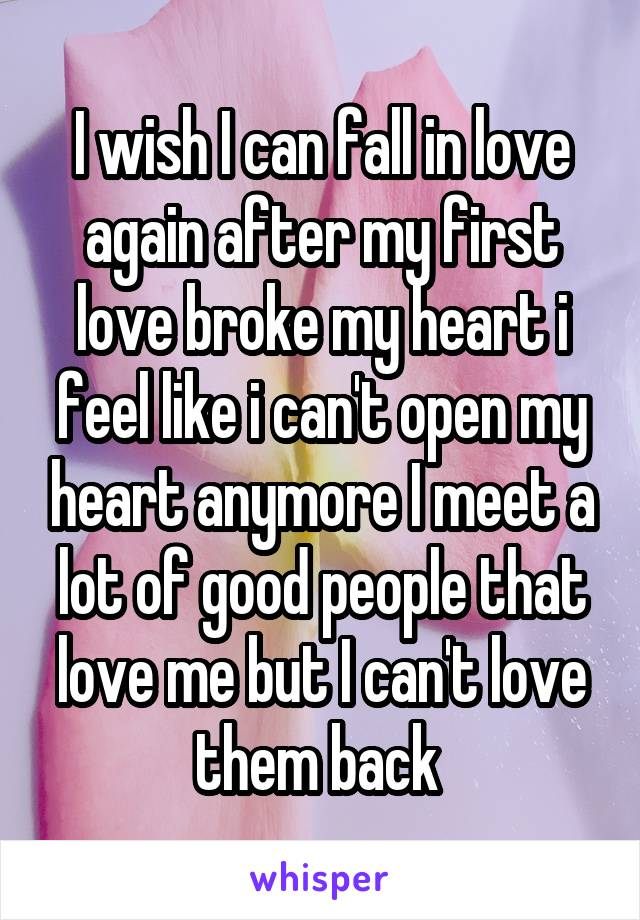 I wish I can fall in love again after my first love broke my heart i feel like i can't open my heart anymore I meet a lot of good people that love me but I can't love them back