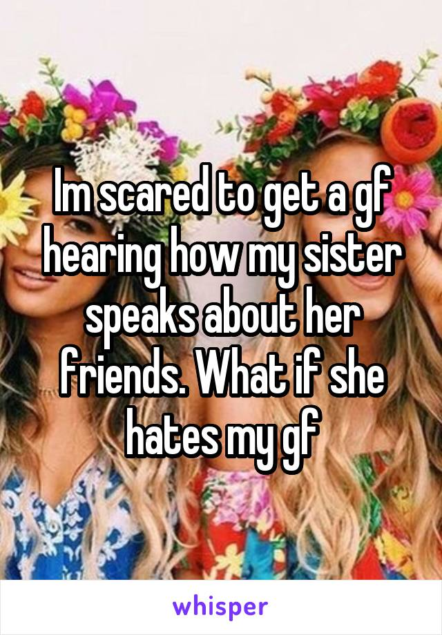 Im scared to get a gf hearing how my sister speaks about her friends. What if she hates my gf