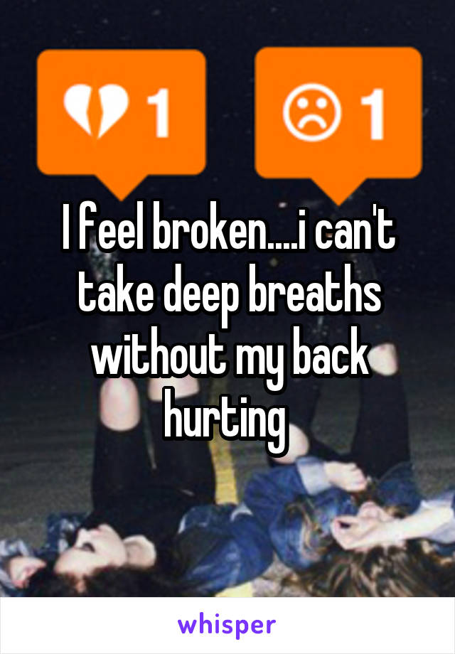 I feel broken....i can't take deep breaths without my back hurting