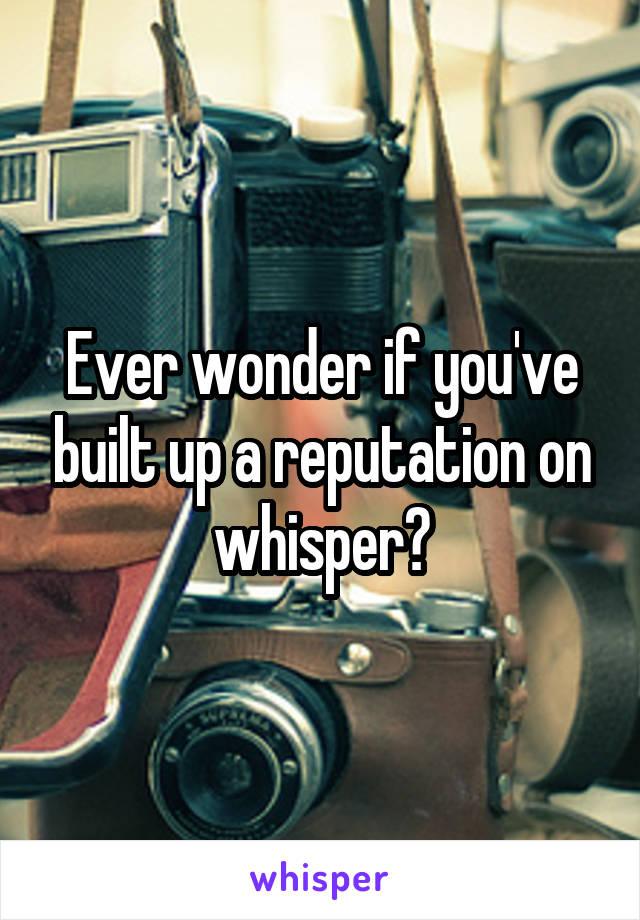 Ever wonder if you've built up a reputation on whisper?