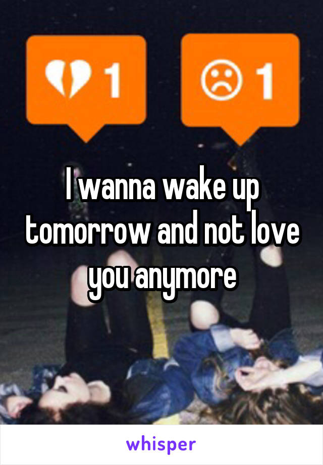 I wanna wake up tomorrow and not love you anymore
