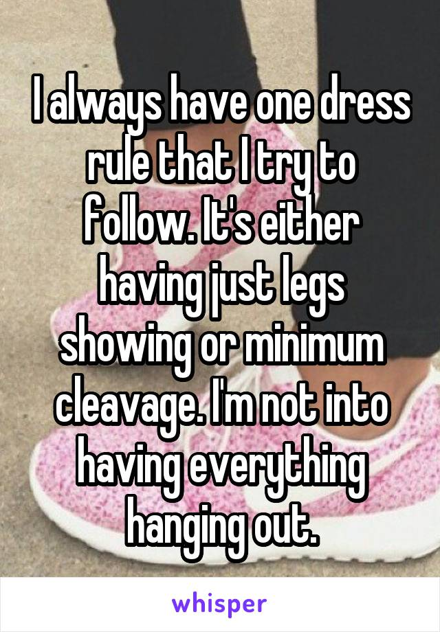 I always have one dress rule that I try to follow. It's either having just legs showing or minimum cleavage. I'm not into having everything hanging out.