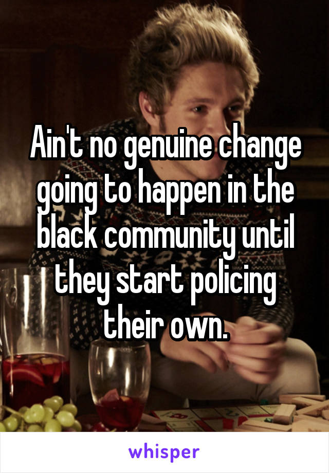 Ain't no genuine change going to happen in the black community until they start policing their own.