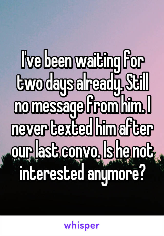 I've been waiting for two days already. Still no message from him. I never texted him after our last convo. Is he not interested anymore?