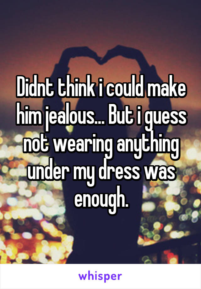 Didnt think i could make him jealous... But i guess not wearing anything under my dress was enough.