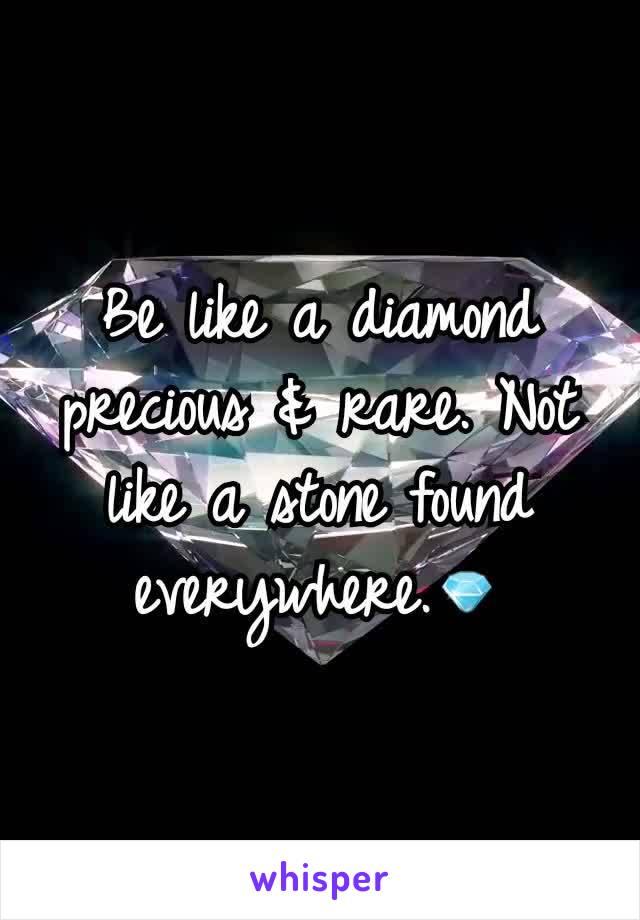 Be like a diamond precious & rare. Not like a stone found everywhere.💎