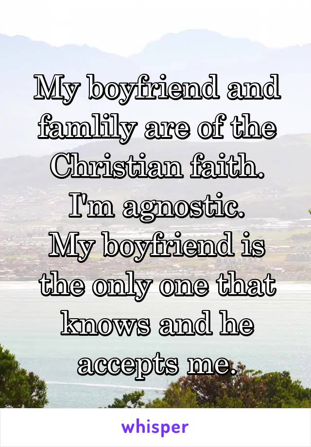 My boyfriend and famlily are of the Christian faith. I'm agnostic. My boyfriend is the only one that knows and he accepts me.