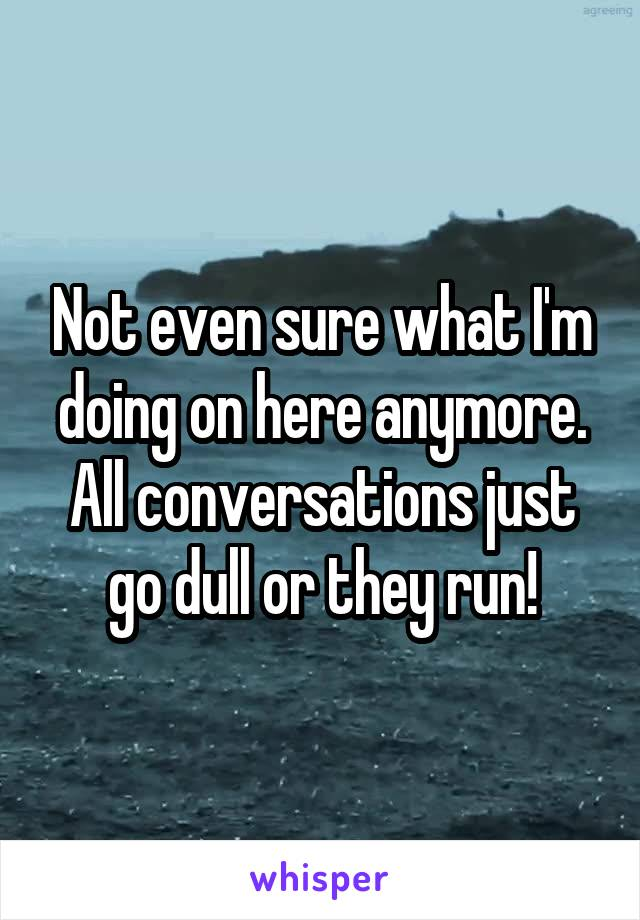 Not even sure what I'm doing on here anymore. All conversations just go dull or they run!