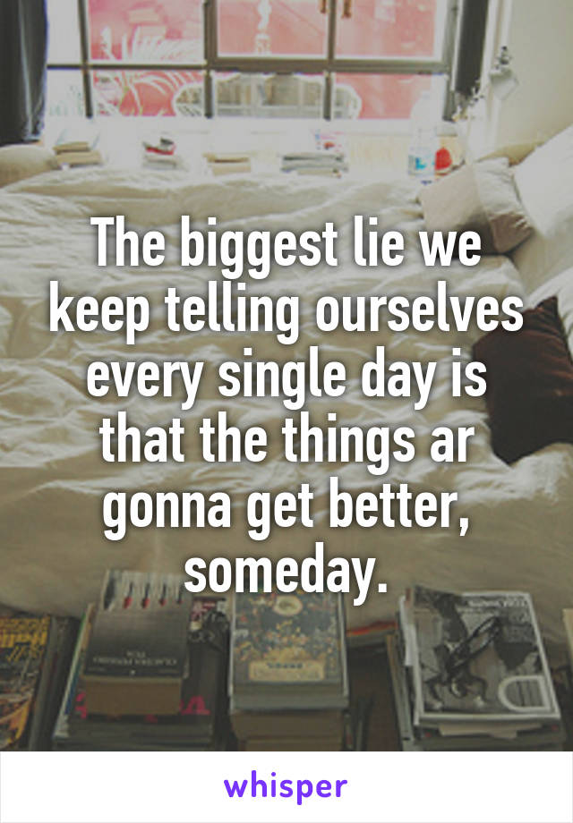 The biggest lie we keep telling ourselves every single day is that the things ar gonna get better, someday.