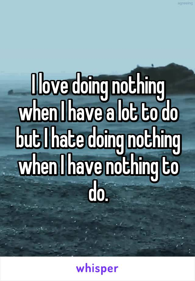 I love doing nothing when I have a lot to do but I hate doing nothing when I have nothing to do.