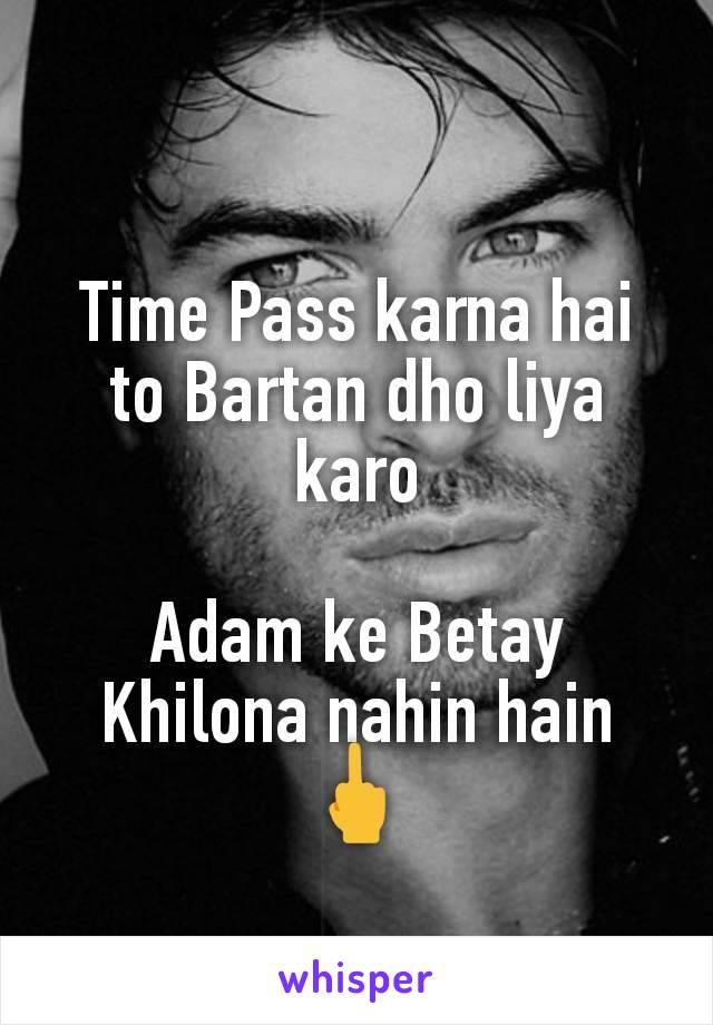 Time Pass karna hai to Bartan dho liya karo  Adam ke Betay Khilona nahin hain 🖕