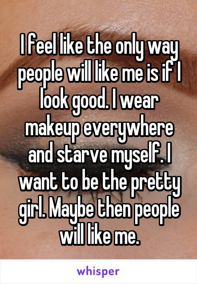 I feel like the only way people will like me is if I look good. I wear makeup everywhere and starve myself. I want to be the pretty girl. Maybe then people will like me.