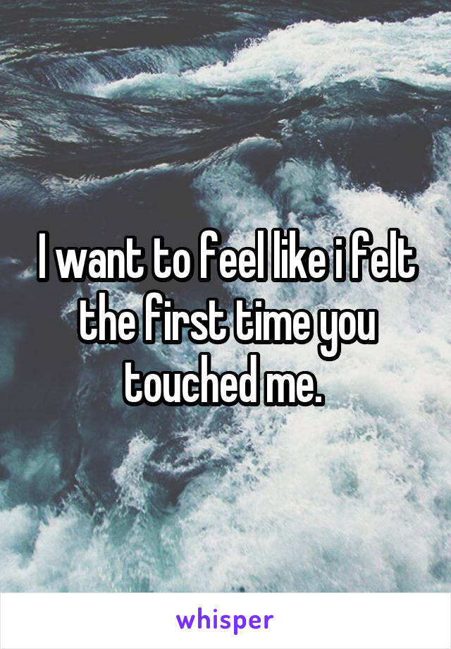 I want to feel like i felt the first time you touched me.