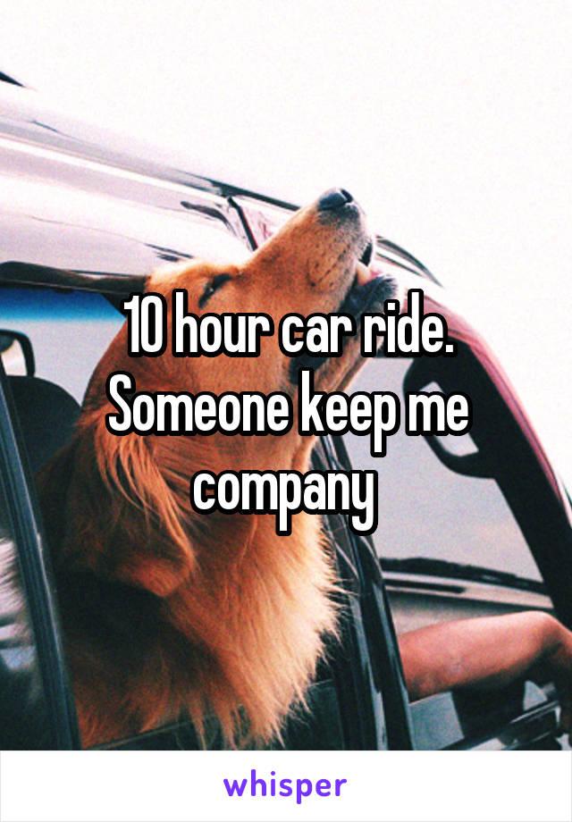 10 hour car ride. Someone keep me company