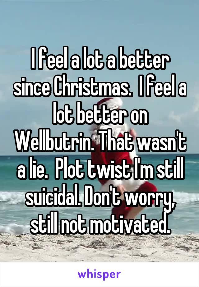 I feel a lot a better since Christmas.  I feel a lot better on Wellbutrin. That wasn't a lie.  Plot twist I'm still suicidal. Don't worry, still not motivated.