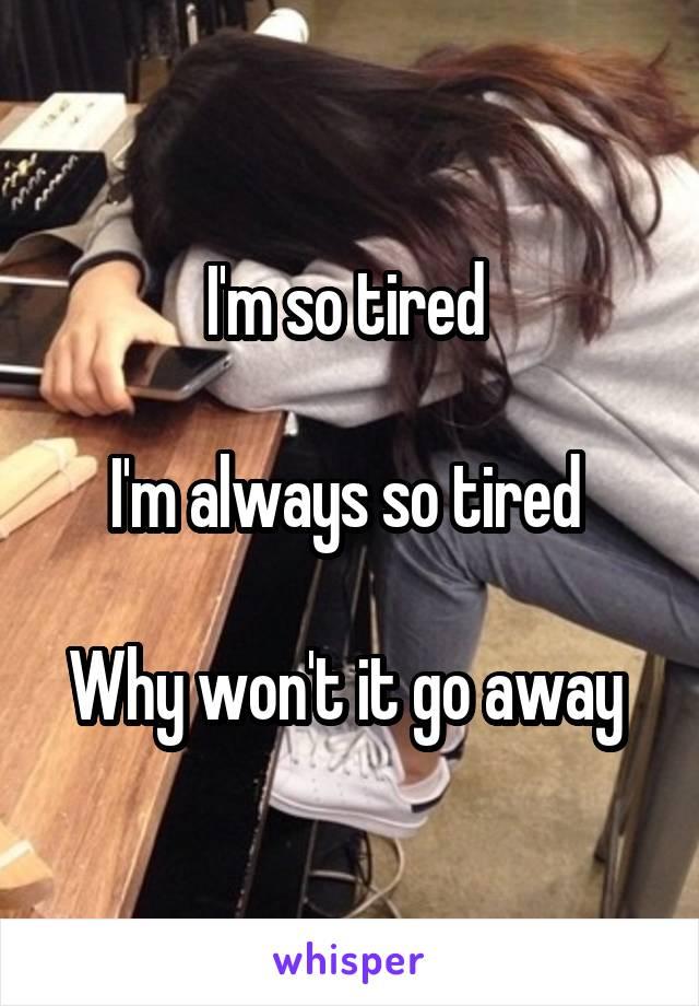 I'm so tired   I'm always so tired   Why won't it go away