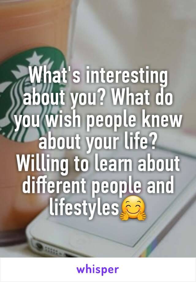What's interesting about you? What do you wish people knew about your life? Willing to learn about different people and lifestyles🤗