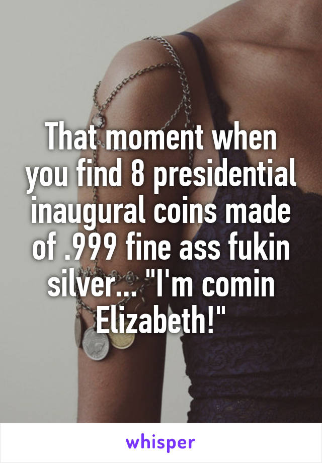 "That moment when you find 8 presidential inaugural coins made of .999 fine ass fukin silver... ""I'm comin Elizabeth!"""