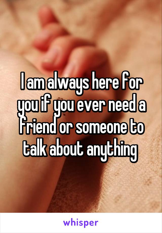 I am always here for you if you ever need a friend or someone to talk about anything