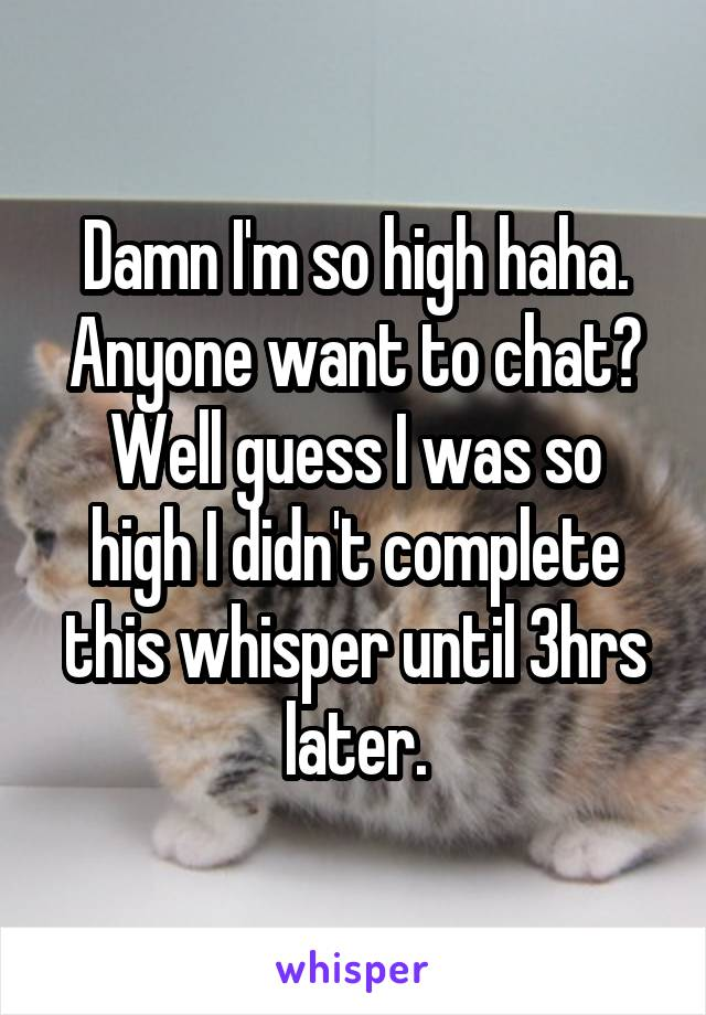 Damn I'm so high haha. Anyone want to chat? Well guess I was so high I didn't complete this whisper until 3hrs later.