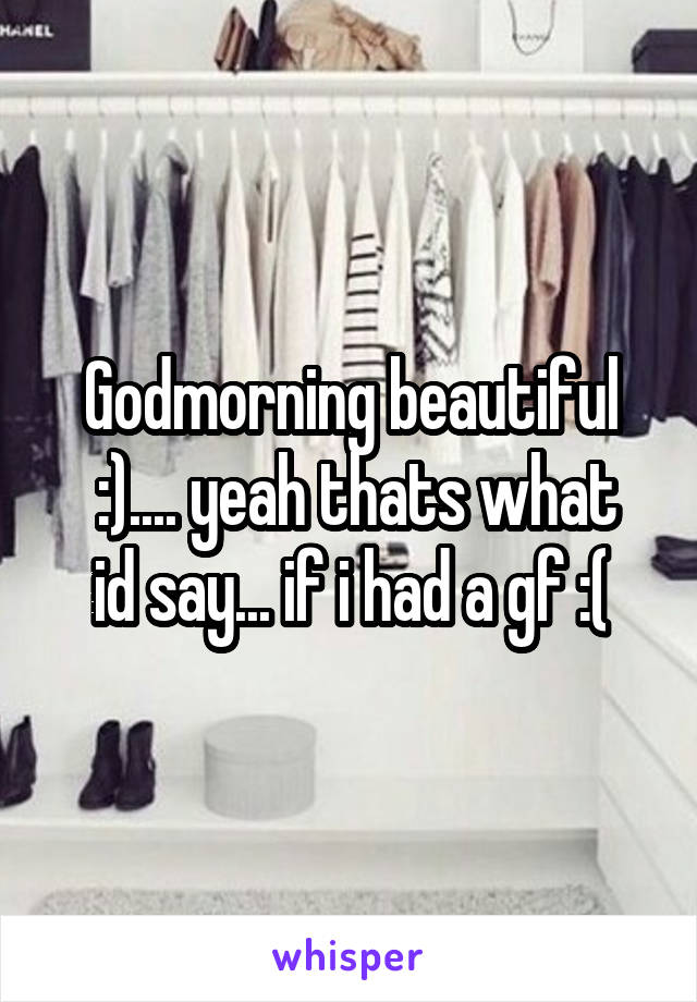 Godmorning beautiful  :).... yeah thats what id say... if i had a gf :(