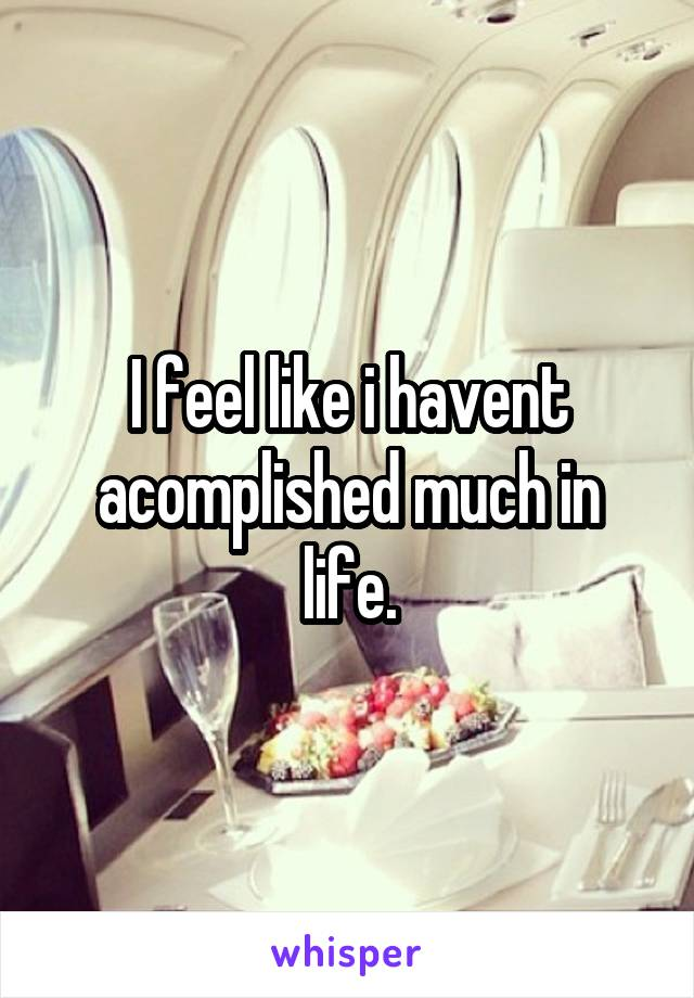 I feel like i havent acomplished much in life.