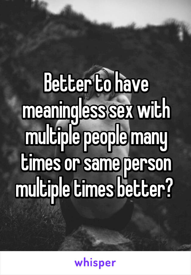 Better to have meaningless sex with multiple people many times or same person multiple times better?