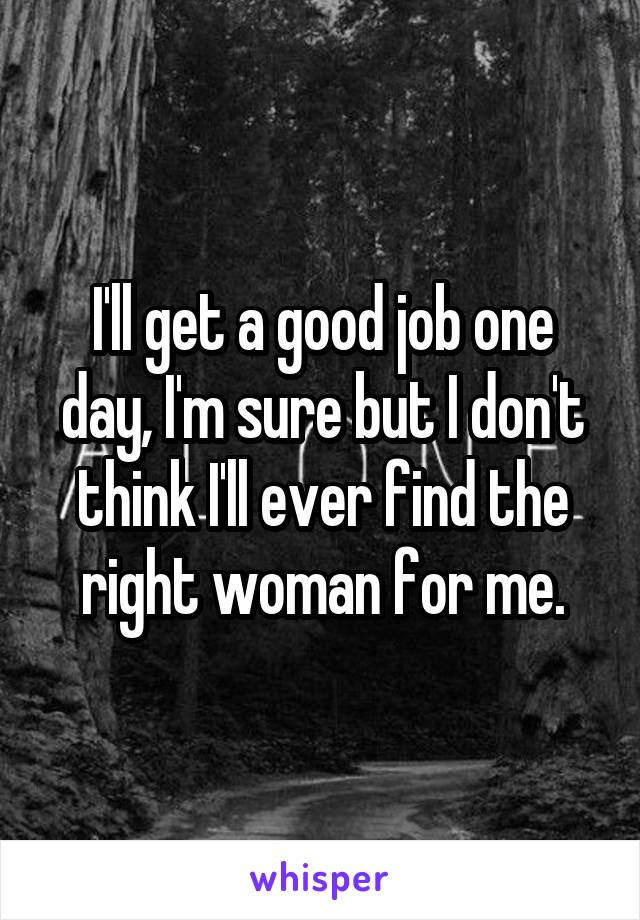 I'll get a good job one day, I'm sure but I don't think I'll ever find the right woman for me.
