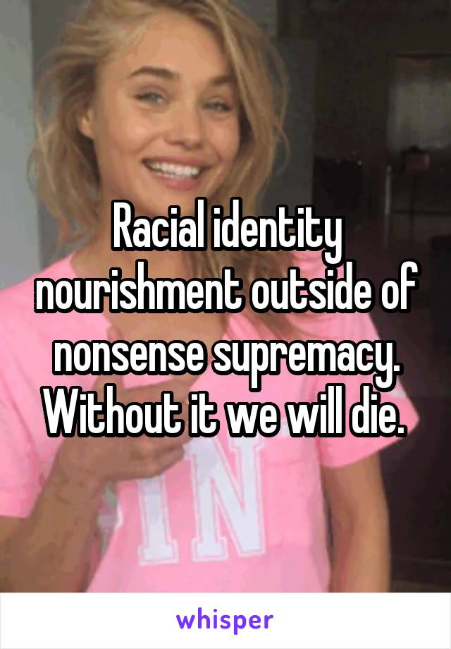 Racial identity nourishment outside of nonsense supremacy. Without it we will die.