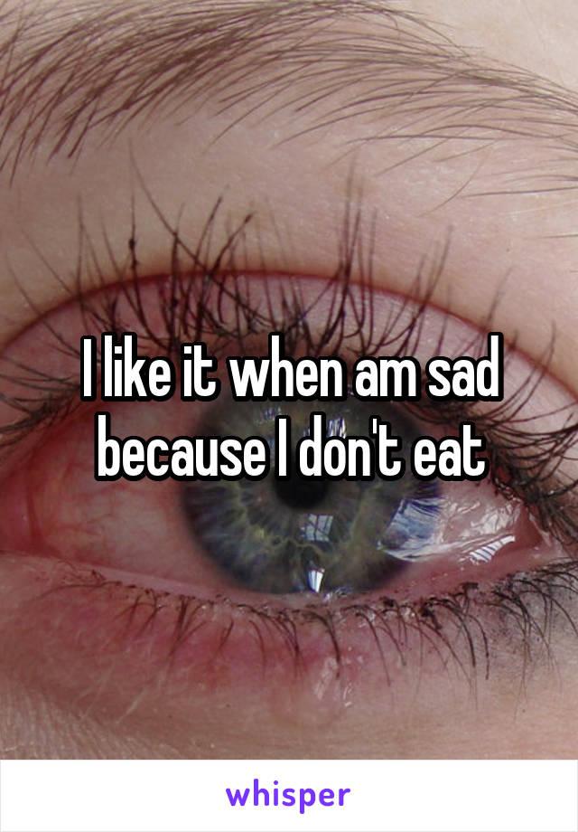 I like it when am sad because I don't eat