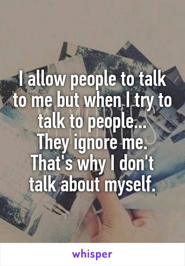 I allow people to talk to me but when I try to talk to people... They ignore me. That's why I don't talk about myself.