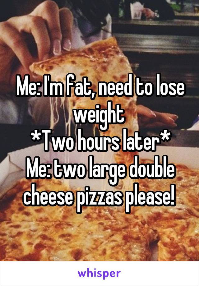 Me: I'm fat, need to lose weight  *Two hours later* Me: two large double cheese pizzas please!