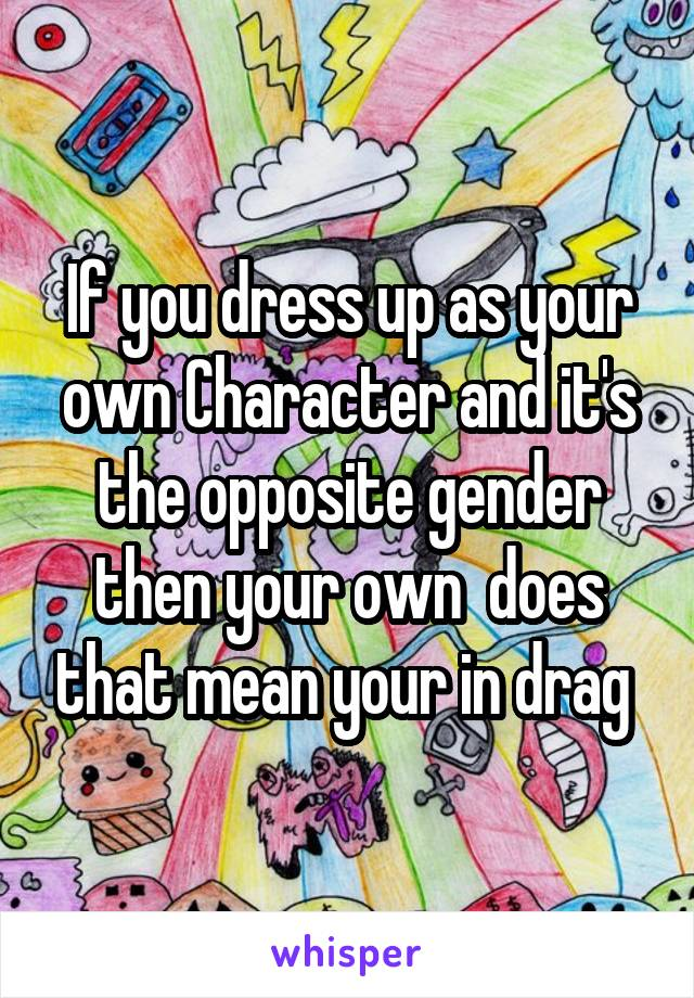 If you dress up as your own Character and it's the opposite gender then your own  does that mean your in drag