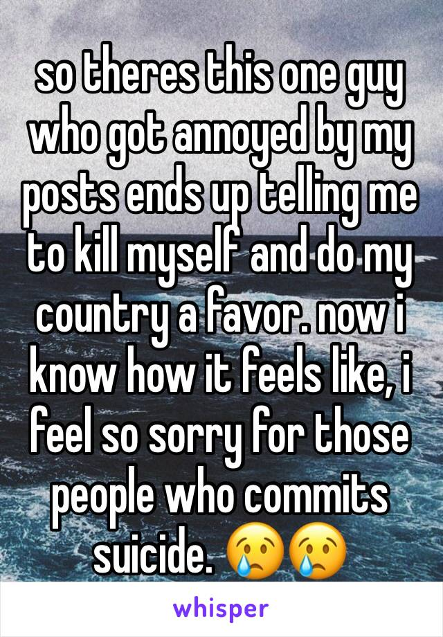 so theres this one guy who got annoyed by my posts ends up telling me to kill myself and do my country a favor. now i know how it feels like, i feel so sorry for those people who commits suicide. 😢😢