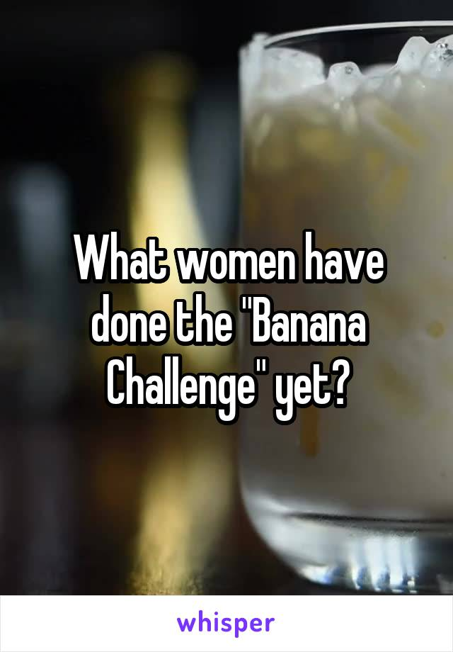 "What women have done the ""Banana Challenge"" yet?"